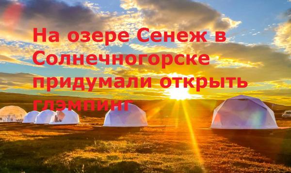 На озере Сенеж в Солнечногорске придумали открыть глэмпинг
